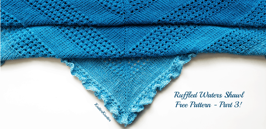 Ruffled Waters Shawl – Free Pattern – Part 3 (Last part)